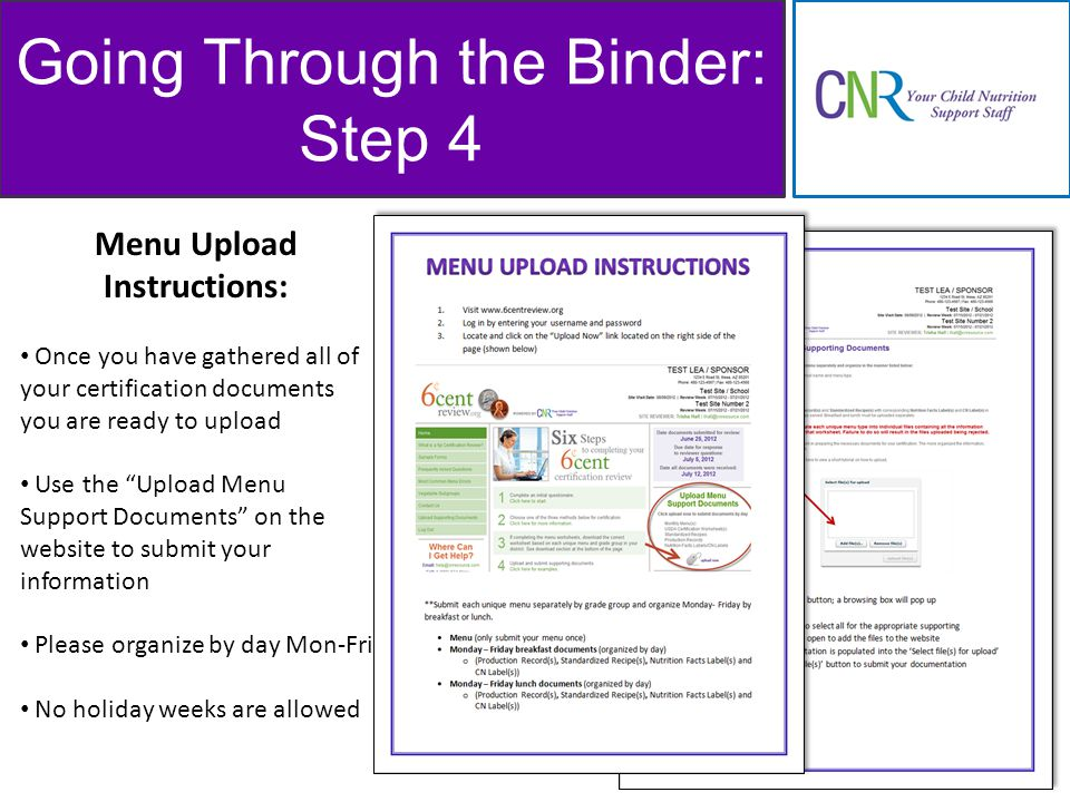 Going Through the Binder: Step 4 Menu Upload Instructions: Once you have gathered all of your certification documents you are ready to upload Use the Upload Menu Support Documents on the website to submit your information Please organize by day Mon-Fri No holiday weeks are allowed