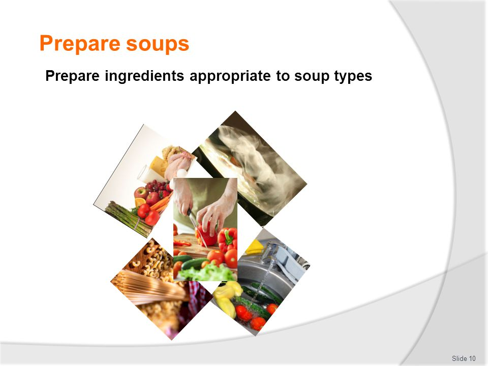 Prepare soups Prepare ingredients appropriate to soup types Slide 10