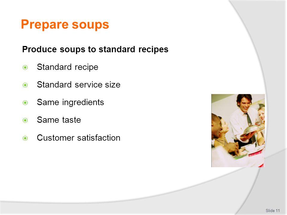 Prepare soups Produce soups to standard recipes Standard recipe Standard service size Same ingredients Same taste Customer satisfaction Slide 11
