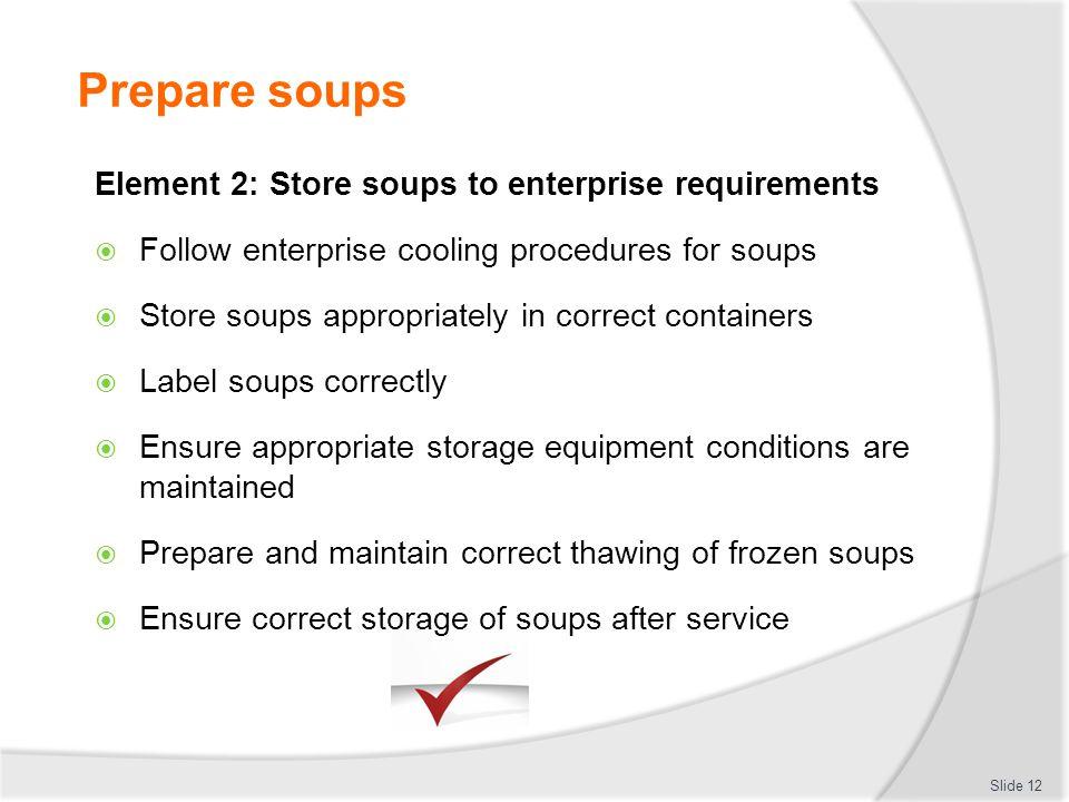 Prepare soups Slide 12 Element 2: Store soups to enterprise requirements Follow enterprise cooling procedures for soups Store soups appropriately in c