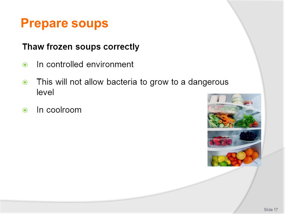 Prepare soups Thaw frozen soups correctly In controlled environment This will not allow bacteria to grow to a dangerous level In coolroom Slide 17