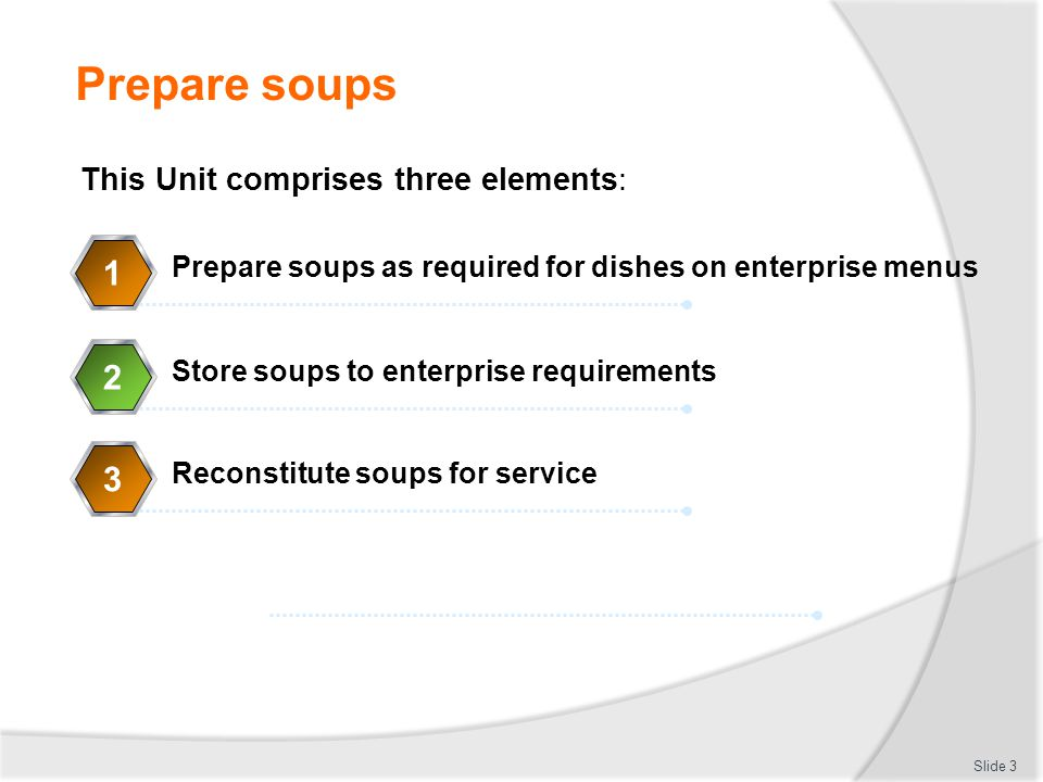 Prepare soups Slide 4 Element 1: Prepare soups as required for dishes on enterprise menus Identify soup classifications and standard recipes Prepare ingredients appropriate to soup type Produce soups to standard enterprise recipes