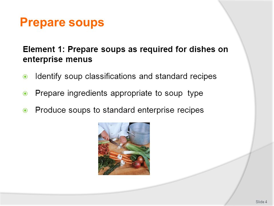 Prepare soups Slide 4 Element 1: Prepare soups as required for dishes on enterprise menus Identify soup classifications and standard recipes Prepare i