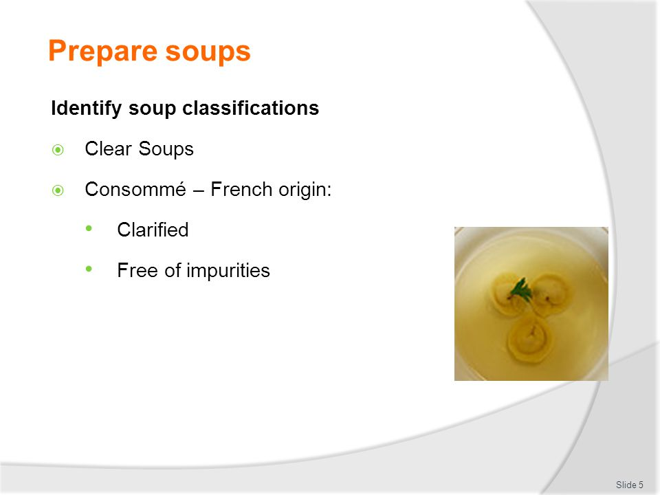 Prepare soups Identify soup classifications Clear Soups Consommé – French origin: Clarified Free of impurities Slide 5
