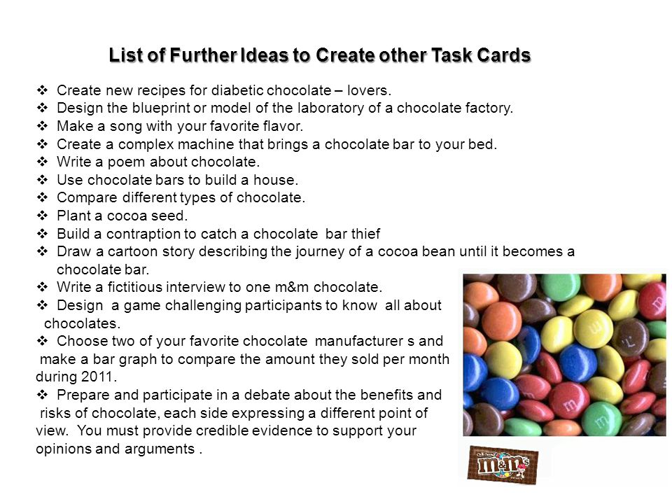 Create new recipes for diabetic chocolate – lovers. Design the blueprint or model of the laboratory of a chocolate factory. Make a song with your favo