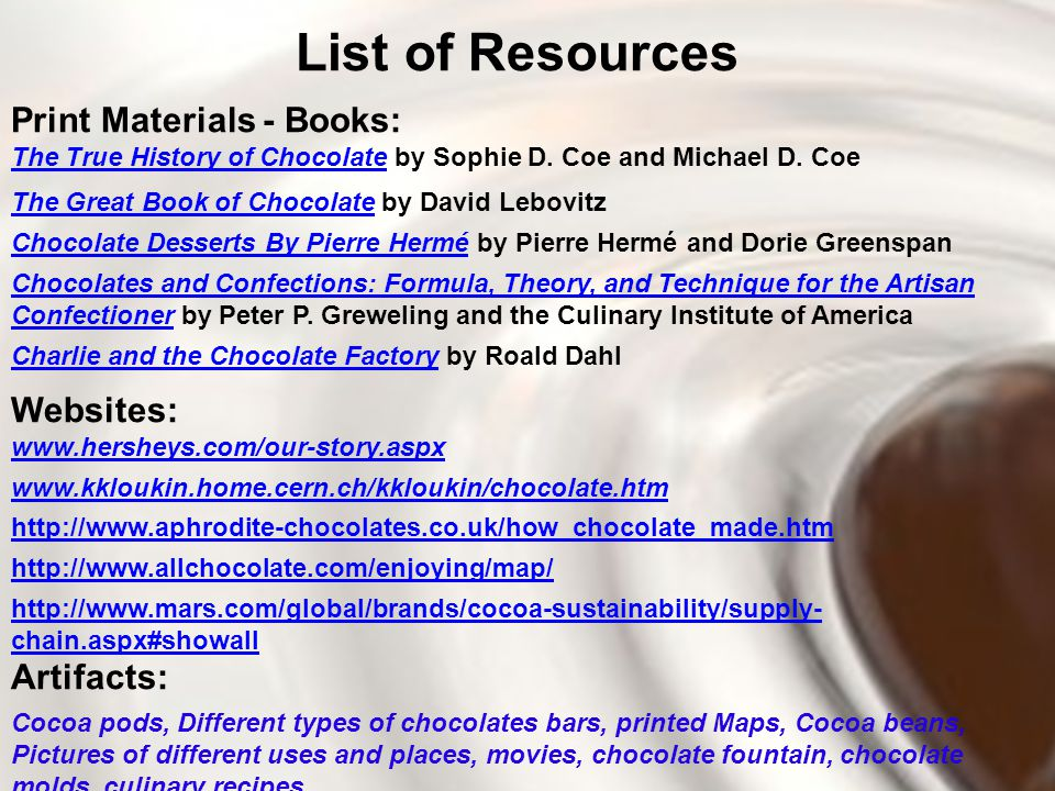 List of Resources Print Materials - Books: The True History of ChocolateThe True History of Chocolate by Sophie D. Coe and Michael D. Coe The Great Bo