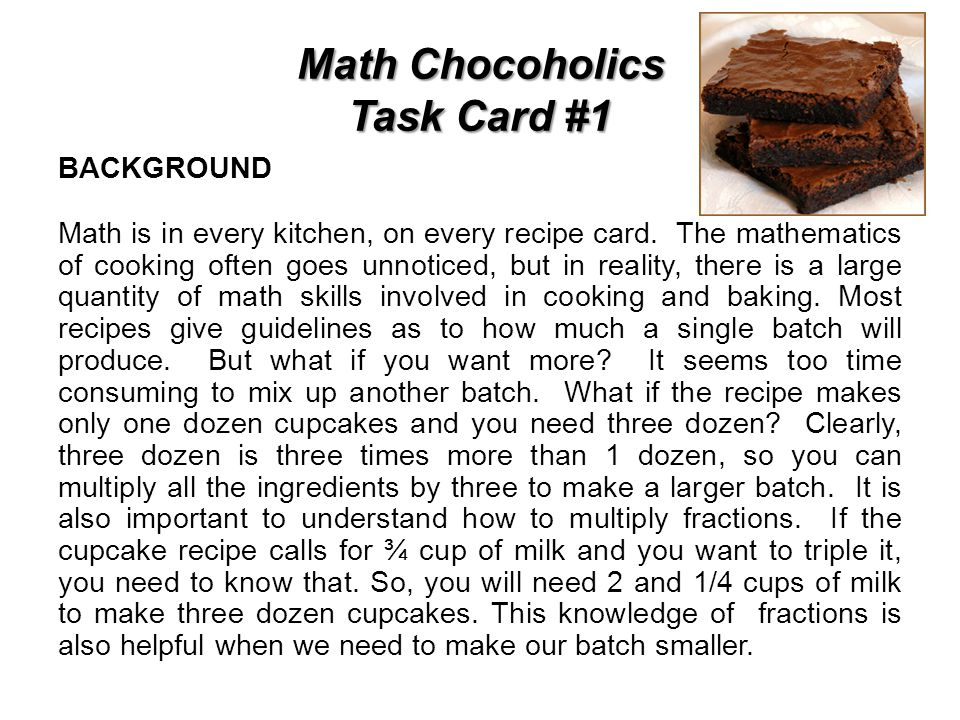 Math Chocoholics Task Card #1 BACKGROUND Math is in every kitchen, on every recipe card. The mathematics of cooking often goes unnoticed, but in reali