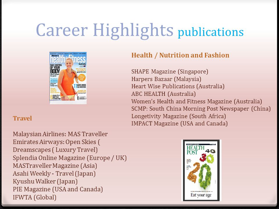 Career Highlights publications Travel Malaysian Airlines: MAS Traveller Emirates Airways: Open Skies ( Dreamscapes ( Luxury Travel) Splendia Online Magazine (Europe / UK) MASTraveller Magazine (Asia) Asahi Weekly - Travel (Japan) Kyushu Walker (Japan) PIE Magazine (USA and Canada) IFWTA (Global) Health / Nutrition and Fashion SHAPE Magazine (Singapore) Harpers Bazaar (Malaysia) Heart Wise Publications (Australia) ABC HEALTH (Australia) Womens Health and Fitness Magazine (Australia) SCMP: South China Morning Post Newspaper (China) Longetivity Magazine (South Africa) IMPACT Magazine (USA and Canada)