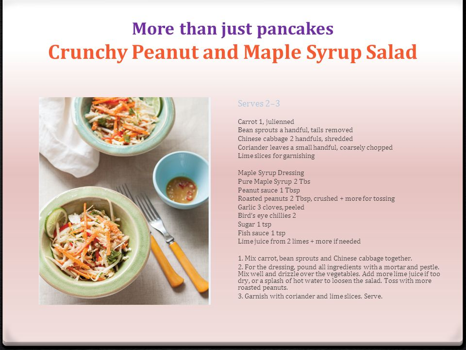 More than just pancakes Crunchy Peanut and Maple Syrup Salad Serves 2–3 Carrot 1, julienned Bean sprouts a handful, tails removed Chinese cabbage 2 ha