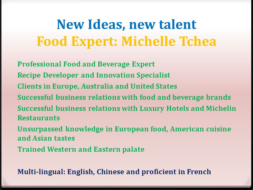 New Ideas, new talent Food Expert: Michelle Tchea Professional Food and Beverage Expert Recipe Developer and Innovation Specialist Clients in Europe, Australia and United States Successful business relations with food and beverage brands Successful business relations with Luxury Hotels and Michelin Restaurants Unsurpassed knowledge in European food, American cuisine and Asian tastes Trained Western and Eastern palate Multi-lingual: English, Chinese and proficient in French