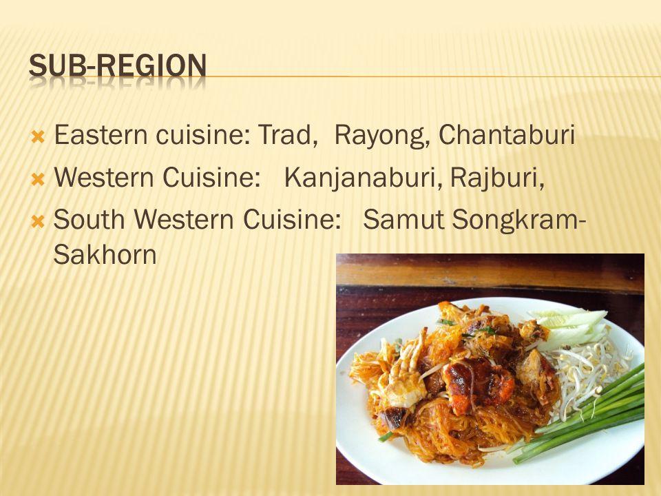 Eastern cuisine: Trad, Rayong, Chantaburi Western Cuisine: Kanjanaburi, Rajburi, South Western Cuisine: Samut Songkram- Sakhorn
