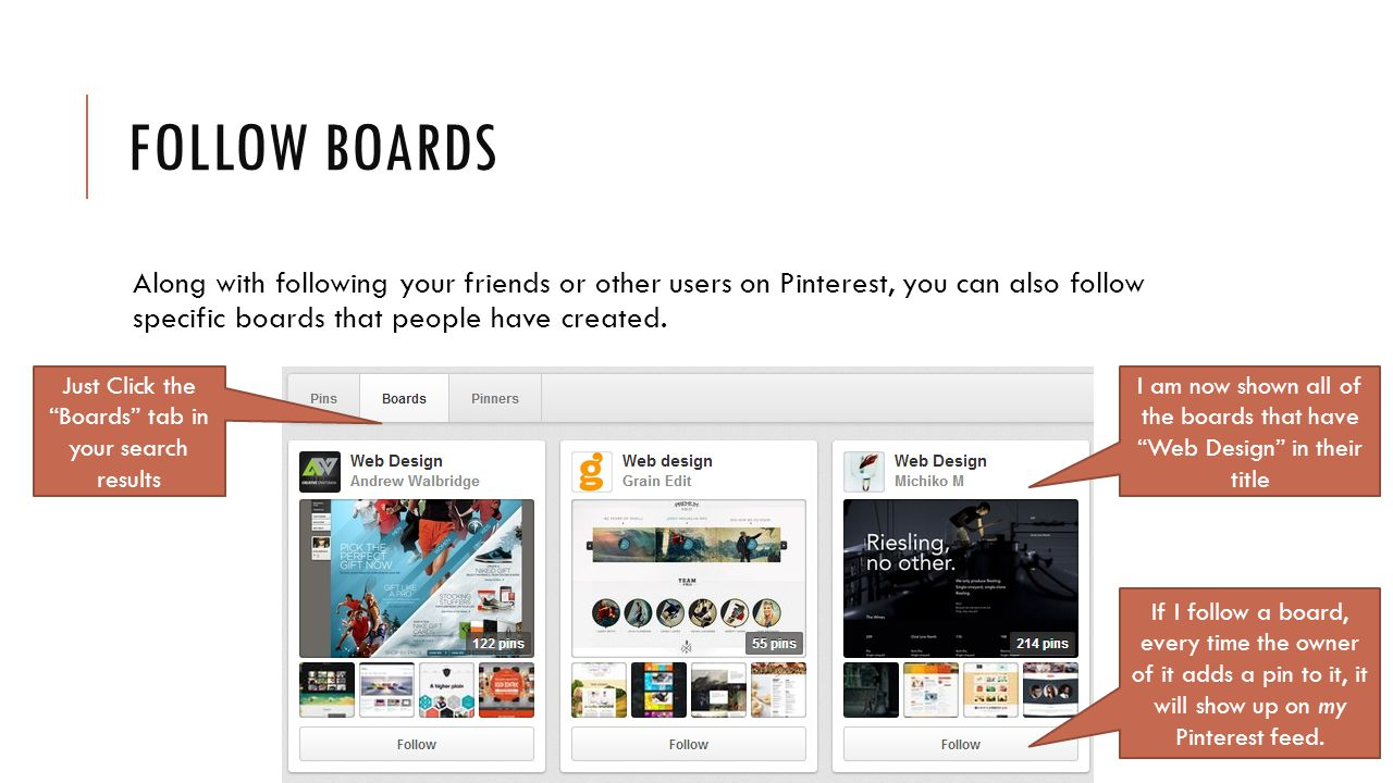 FOLLOW BOARDS Along with following your friends or other users on Pinterest, you can also follow specific boards that people have created.