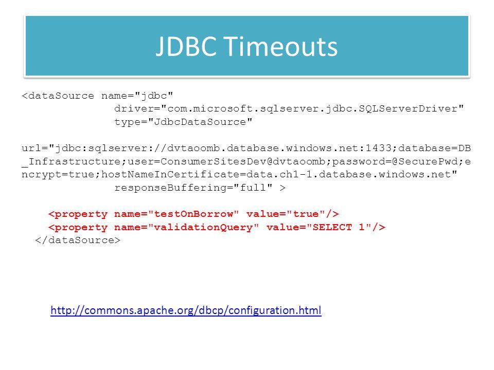 JDBC Timeouts <dataSource name= jdbc driver= com.microsoft.sqlserver.jdbc.SQLServerDriver type= JdbcDataSource url= jdbc:sqlserver://dvtaoomb.database.windows.net:1433;database=DB _Infrastructure;user=ConsumerSitesDev@dvtaoomb;password=@SecurePwd;e ncrypt=true;hostNameInCertificate=data.ch1-1.database.windows.net responseBuffering= full > http://commons.apache.org/dbcp/configuration.html
