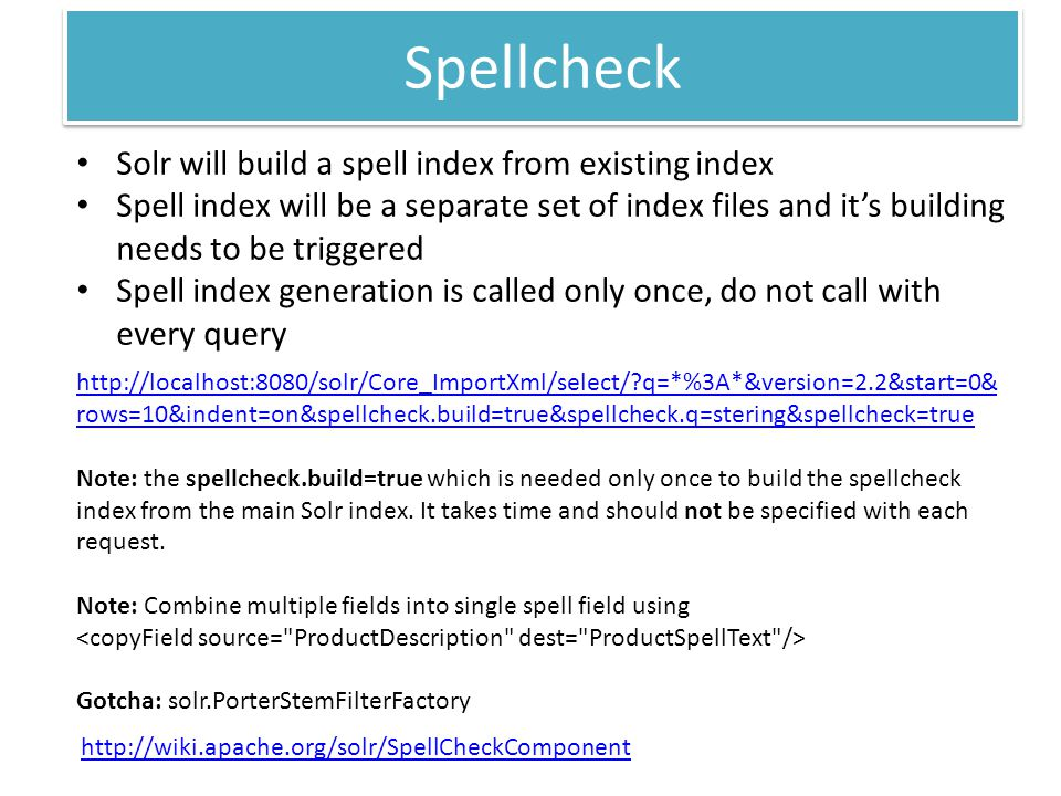 Spellcheck Solr will build a spell index from existing index Spell index will be a separate set of index files and its building needs to be triggered Spell index generation is called only once, do not call with every query http://wiki.apache.org/solr/SpellCheckComponent http://localhost:8080/solr/Core_ImportXml/select/?q=*%3A*&version=2.2&start=0& rows=10&indent=on&spellcheck.build=true&spellcheck.q=stering&spellcheck=true Note: the spellcheck.build=true which is needed only once to build the spellcheck index from the main Solr index.