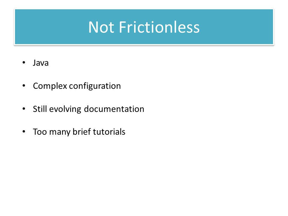 Not Frictionless Java Complex configuration Still evolving documentation Too many brief tutorials