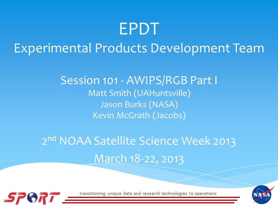 transitioning unique data and research technologies to operations EPDT Experimental Products Development Team Session 101 - AWIPS/RGB Part I Matt Smith (UAHuntsville) Jason Burks (NASA) Kevin McGrath (Jacobs) 2 nd NOAA Satellite Science Week 2013 March 18-22, 2013