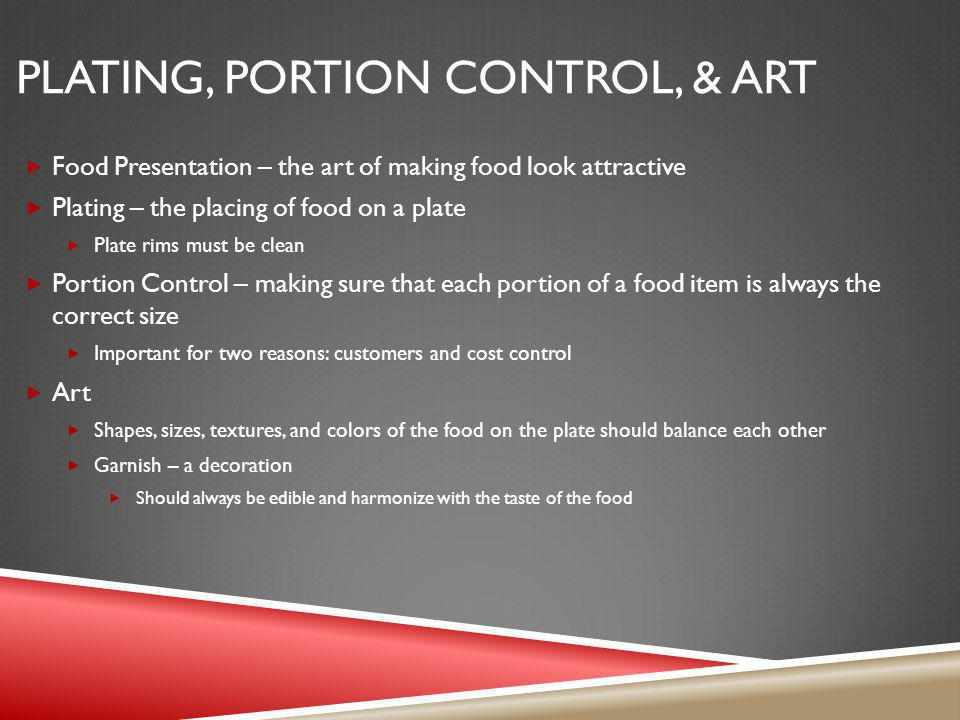 PLATING, PORTION CONTROL, & ART Food Presentation – the art of making food look attractive Plating – the placing of food on a plate Plate rims must be
