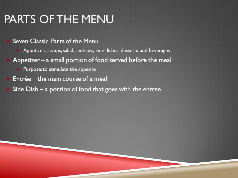 PARTS OF THE MENU Seven Classic Parts of the Menu Appetizers, soups, salads, entrees, side dishes, desserts and beverages Appetizer – a small portion