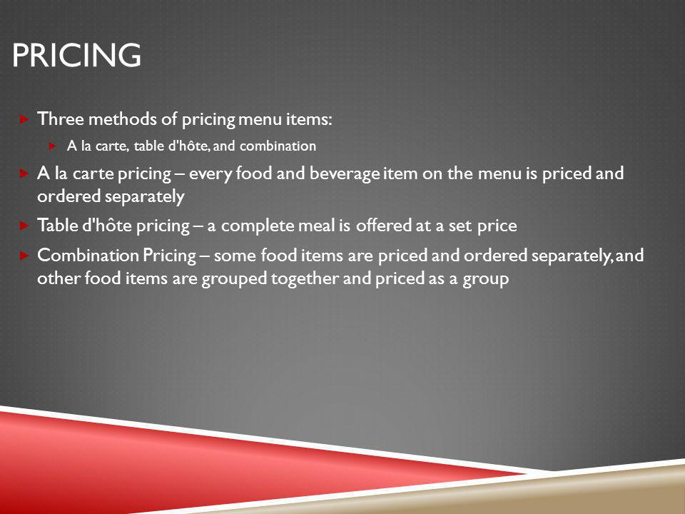 PRICING Three methods of pricing menu items: A la carte, table d'hôte, and combination A la carte pricing – every food and beverage item on the menu i