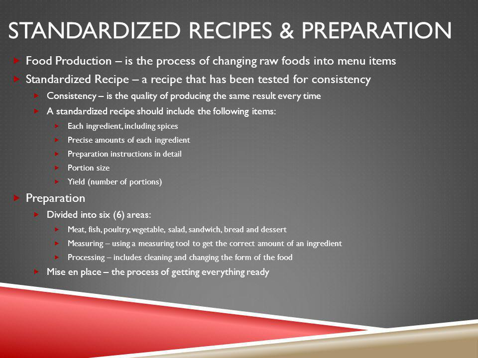 STANDARDIZED RECIPES & PREPARATION Food Production – is the process of changing raw foods into menu items Standardized Recipe – a recipe that has been