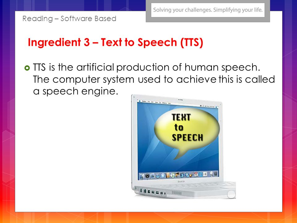 TTS is the artificial production of human speech. The computer system used to achieve this is called a speech engine. Reading – Software Based Ingredi