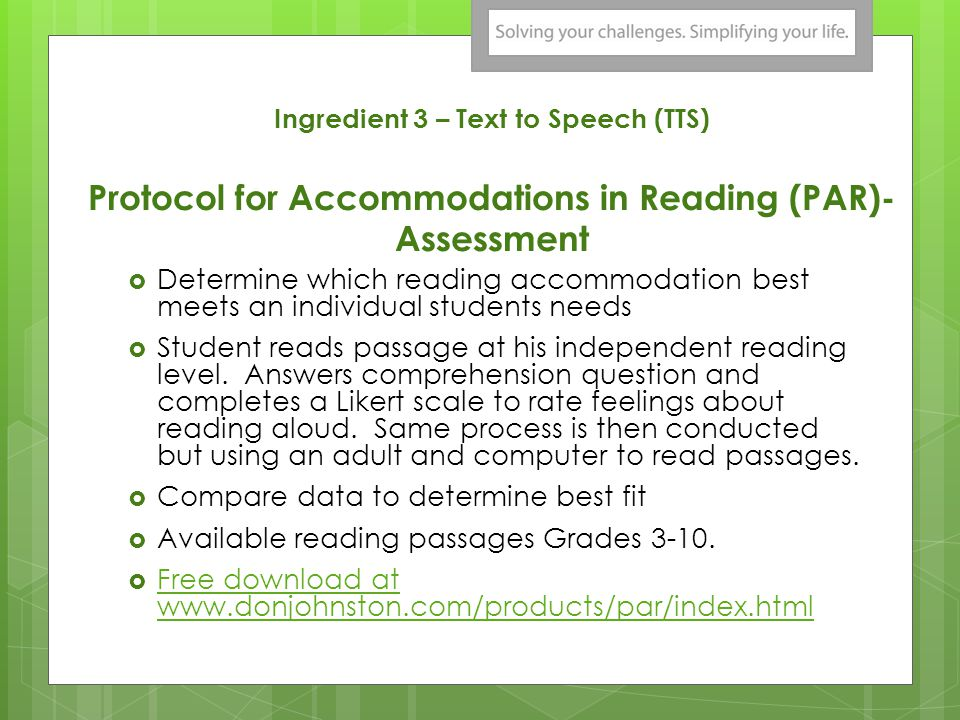 Ingredient 3 – Text to Speech (TTS) Protocol for Accommodations in Reading (PAR)- Assessment Determine which reading accommodation best meets an individual students needs Student reads passage at his independent reading level.