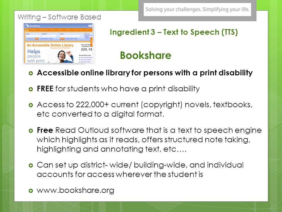 Ingredient 3 – Text to Speech (TTS) Bookshare Accessible online library for persons with a print disability FREE for students who have a print disability Access to 222,000+ current (copyright) novels, textbooks, etc converted to a digital format.