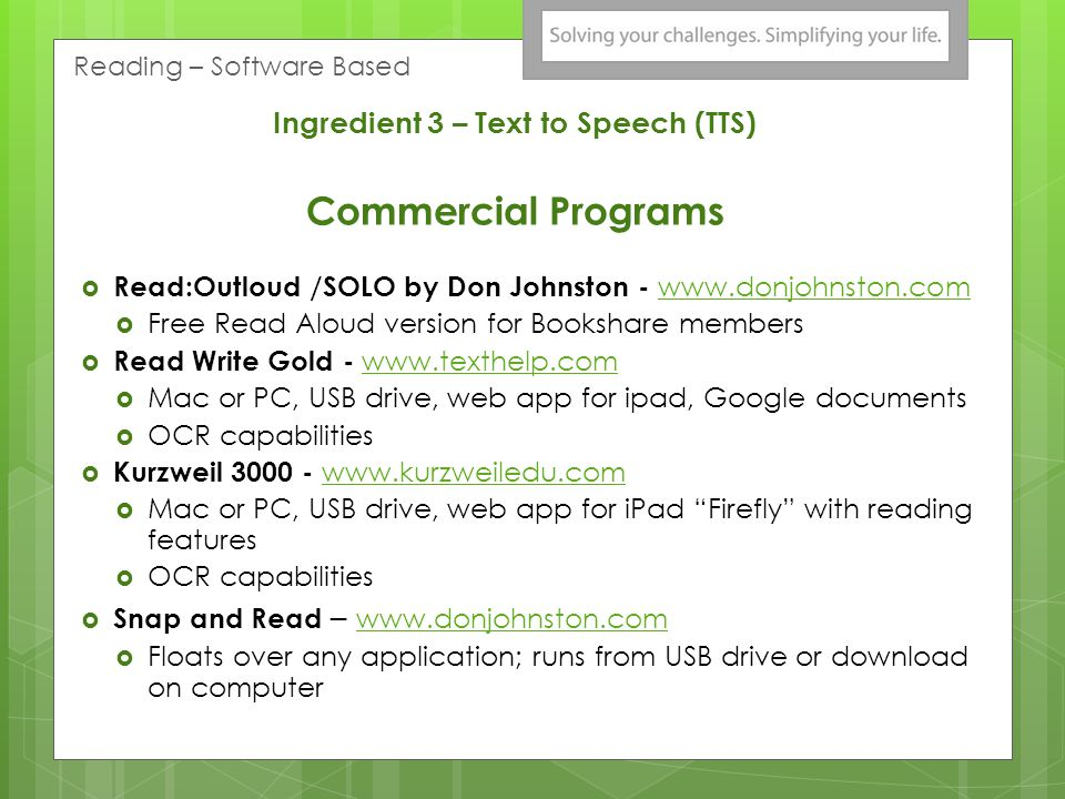 Ingredient 3 – Text to Speech (TTS) Commercial Programs Read:Outloud /SOLO by Don Johnston - www.donjohnston.com www.donjohnston.com Free Read Aloud version for Bookshare members Read Write Gold - www.texthelp.com www.texthelp.com Mac or PC, USB drive, web app for ipad, Google documents OCR capabilities Kurzweil 3000 - www.kurzweiledu.com www.kurzweiledu.com Mac or PC, USB drive, web app for iPad Firefly with reading features OCR capabilities Snap and Read – www.donjohnston.com www.donjohnston.com Floats over any application; runs from USB drive or download on computer Reading – Software Based