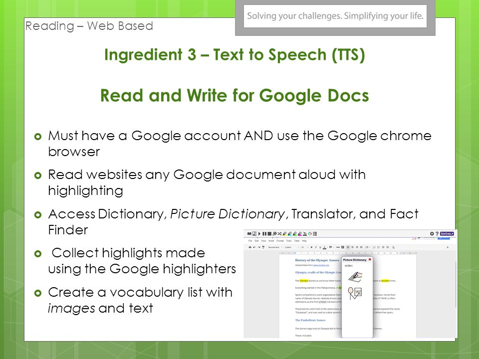 Must have a Google account AND use the Google chrome browser Read websites any Google document aloud with highlighting Access Dictionary, Picture Dictionary, Translator, and Fact Finder Collect highlights made using the Google highlighters Create a vocabulary list with images and text Ingredient 3 – Text to Speech (TTS) Read and Write for Google Docs Reading – Web Based