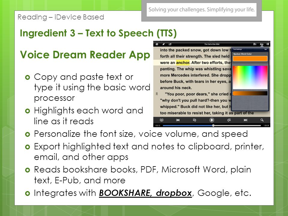 Copy and paste text or type it using the basic word processor Highlights each word and line as it reads Personalize the font size, voice volume, and speed Export highlighted text and notes to clipboard, printer, email, and other apps Reads bookshare books, PDF, Microsoft Word, plain text, E-Pub, and more Integrates with BOOKSHARE, dropbox, Google, etc.