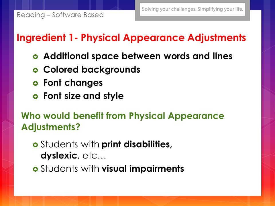 Who would benefit from Physical Appearance Adjustments? Students with print disabilities, dyslexic, etc… Students with visual impairments Additional s