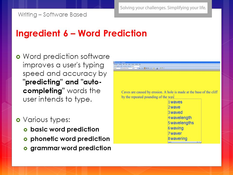 Word prediction software improves a user s typing speed and accuracy by predicting and auto- completing words the user intends to type.