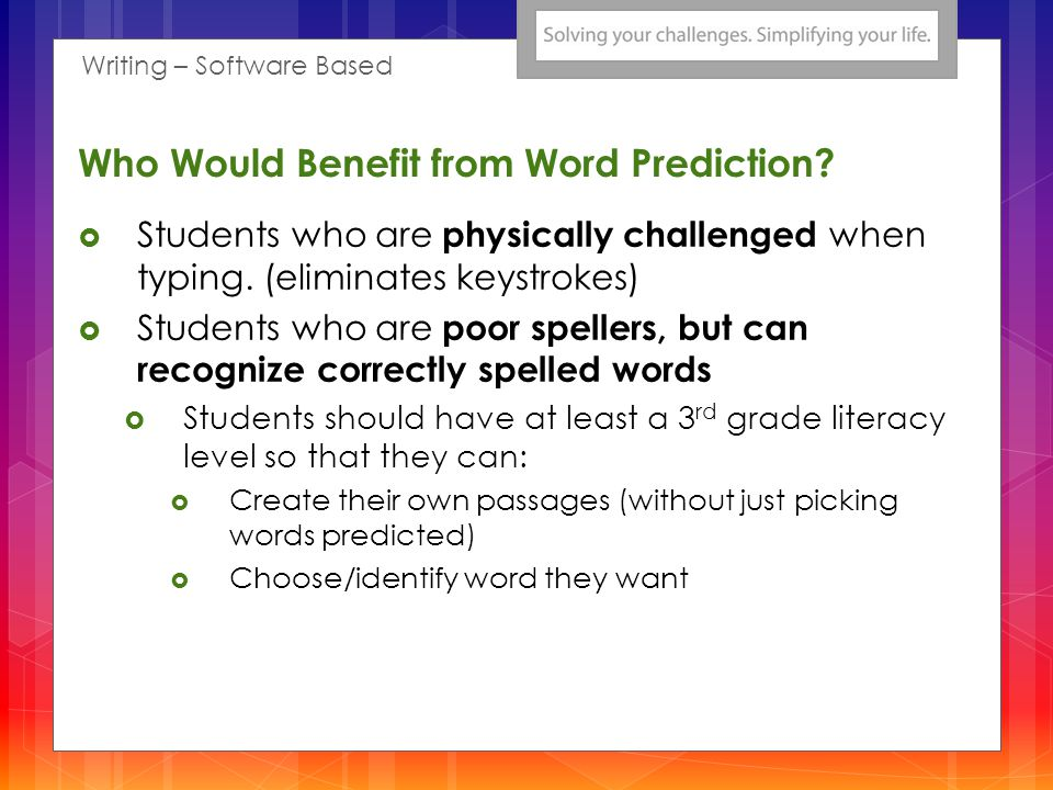 Who Would Benefit from Word Prediction? Students who are physically challenged when typing. (eliminates keystrokes) Students who are poor spellers, bu