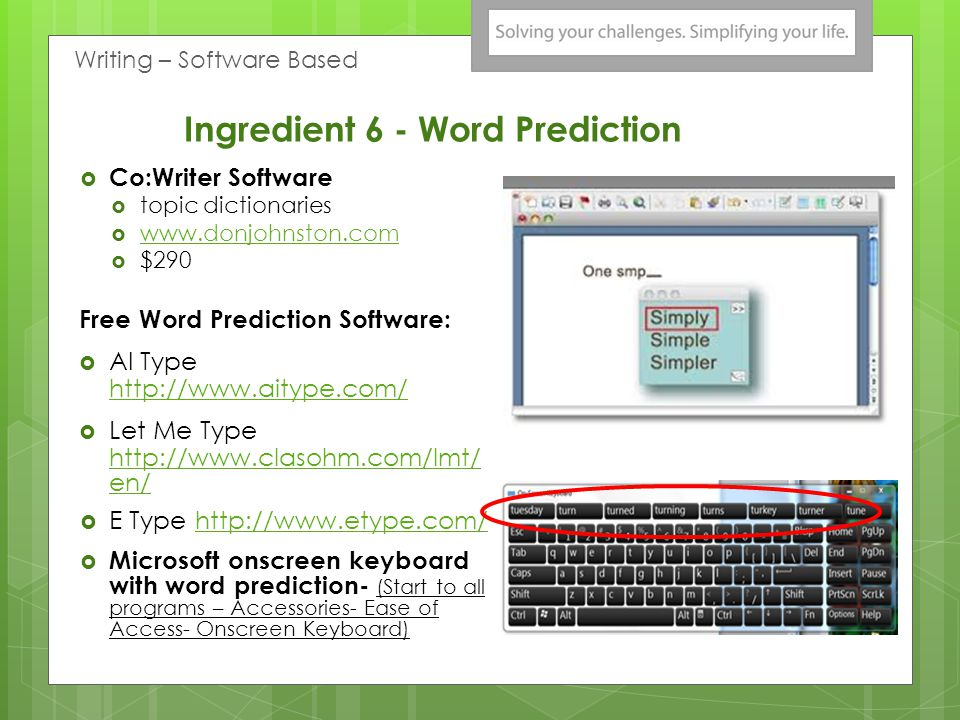 Ingredient 6 - Word Prediction Co:Writer Software topic dictionaries www.donjohnston.com $290 Free Word Prediction Software: AI Type http://www.aitype.com/ http://www.aitype.com/ Let Me Type http://www.clasohm.com/lmt/ en/ http://www.clasohm.com/lmt/ en/ E Type http://www.etype.com/http://www.etype.com/ Microsoft onscreen keyboard with word prediction- (Start to all programs – Accessories- Ease of Access- Onscreen Keyboard) Writing – Software Based