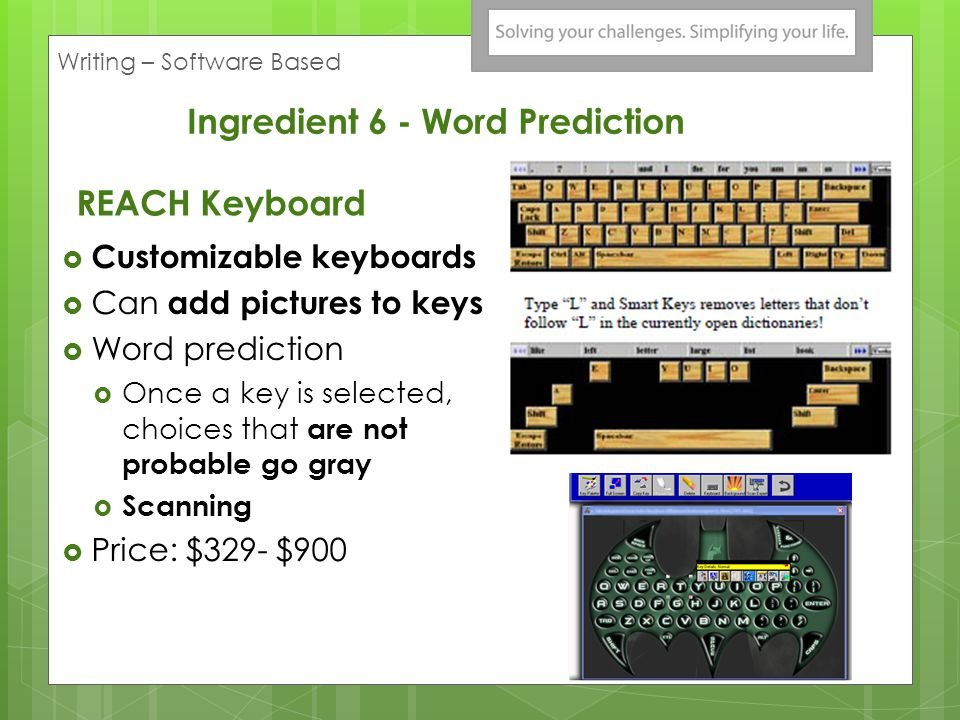 REACH Keyboard Customizable keyboards Can add pictures to keys Word prediction Once a key is selected, choices that are not probable go gray Scanning