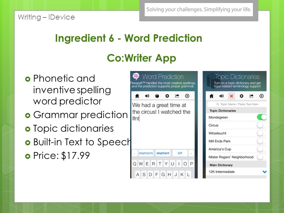 Co:Writer App Phonetic and inventive spelling word predictor Grammar prediction Topic dictionaries Built-in Text to Speech Price: $17.99 Writing – iDe