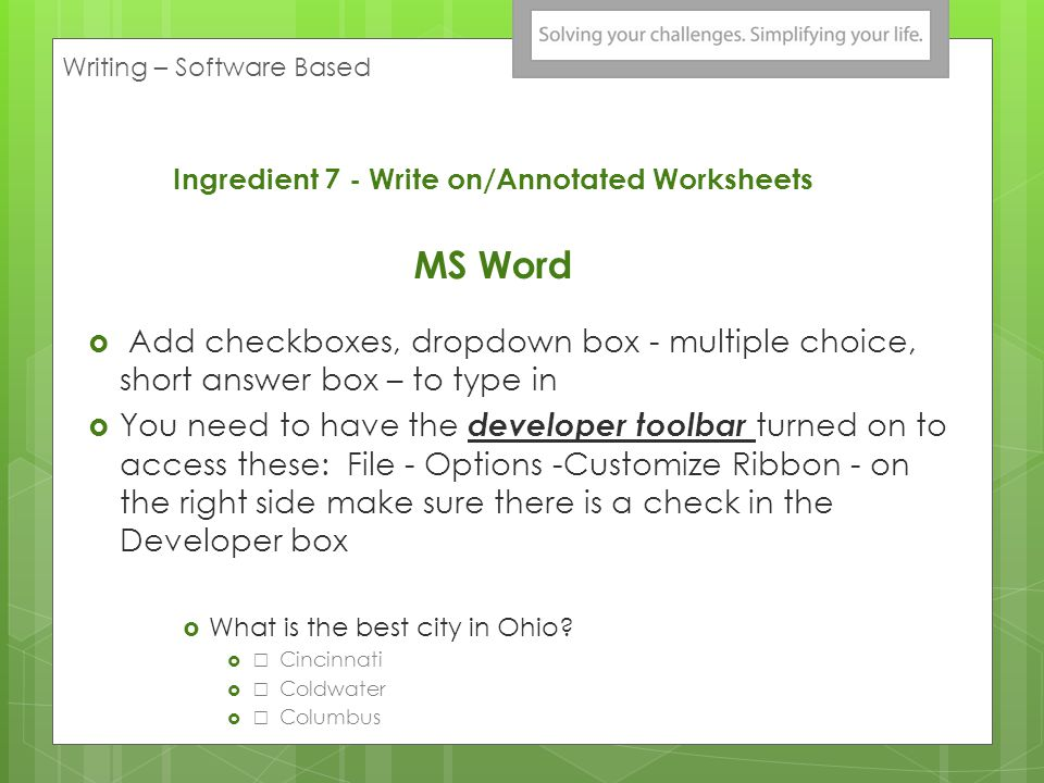 Ingredient 7 - Write on/Annotated Worksheets MS Word Add checkboxes, dropdown box - multiple choice, short answer box – to type in You need to have the developer toolbar turned on to access these: File - Options -Customize Ribbon - on the right side make sure there is a check in the Developer box What is the best city in Ohio.