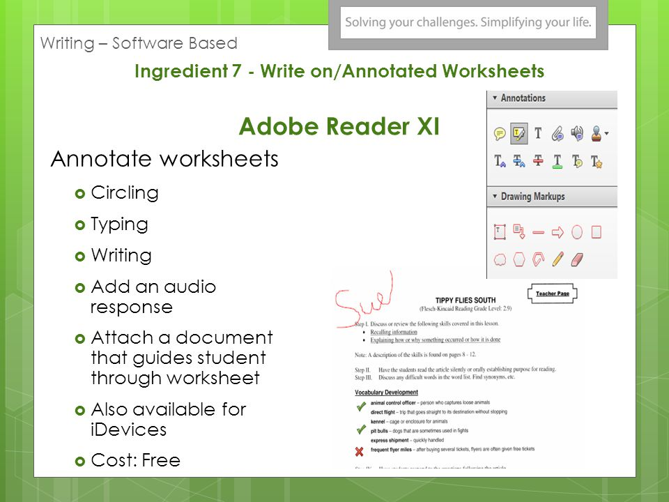 Ingredient 7 - Write on/Annotated Worksheets Adobe Reader XI Annotate worksheets Circling Typing Writing Add an audio response Attach a document that guides student through worksheet Also available for iDevices Cost: Free Writing – Software Based
