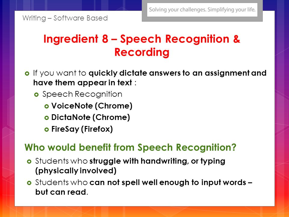 If you want to quickly dictate answers to an assignment and have them appear in text : Speech Recognition VoiceNote (Chrome) DictaNote (Chrome) FireSay (Firefox) Students who struggle with handwriting, or typing (physically involved) Students who can not spell well enough to input words – but can read.