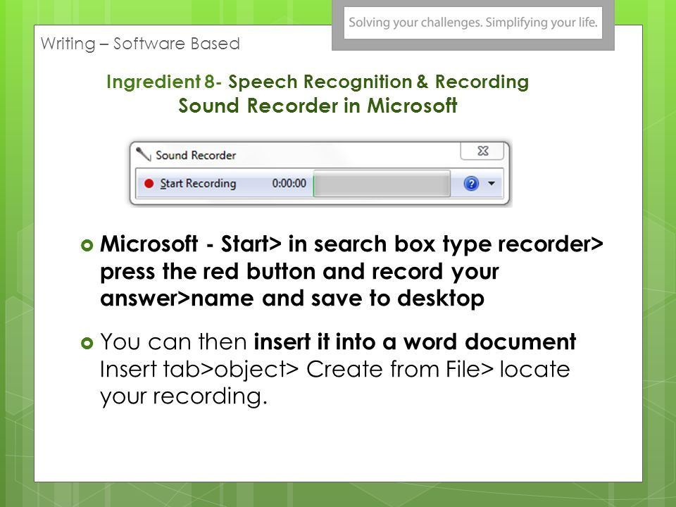Ingredient 8- Speech Recognition & Recording Sound Recorder in Microsoft Microsoft - Start> in search box type recorder> press the red button and record your answer>name and save to desktop You can then insert it into a word document Insert tab>object> Create from File> locate your recording.