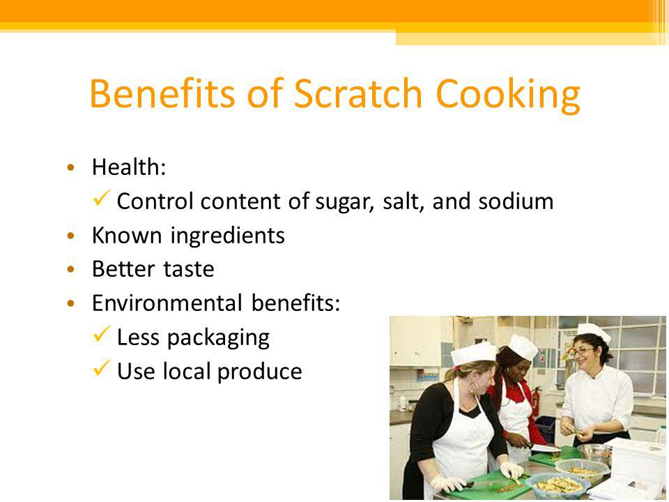Benefits of Scratch Cooking Health: Control content of sugar, salt, and sodium Known ingredients Better taste Environmental benefits: Less packaging Use local produce