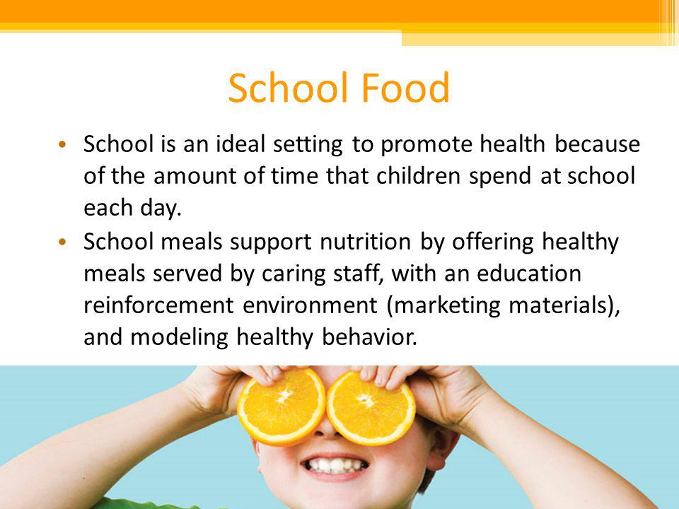 School Food School is an ideal setting to promote health because of the amount of time that children spend at school each day.