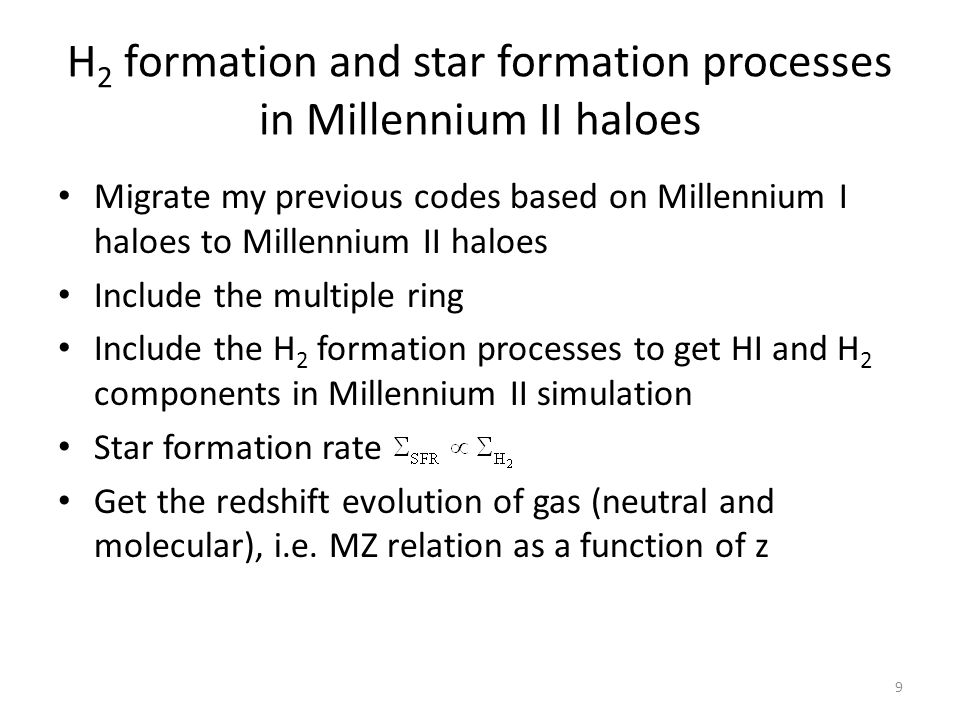 H 2 formation and star formation processes in Millennium II haloes Migrate my previous codes based on Millennium I haloes to Millennium II haloes Include the multiple ring Include the H 2 formation processes to get HI and H 2 components in Millennium II simulation Star formation rate Get the redshift evolution of gas (neutral and molecular), i.e.