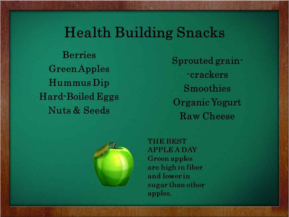 Berries Green Apples Hummus Dip Hard-Boiled Eggs Nuts & Seeds Sprouted grain- -crackers Smoothies Organic Yogurt Raw Cheese Health Building Snacks THE