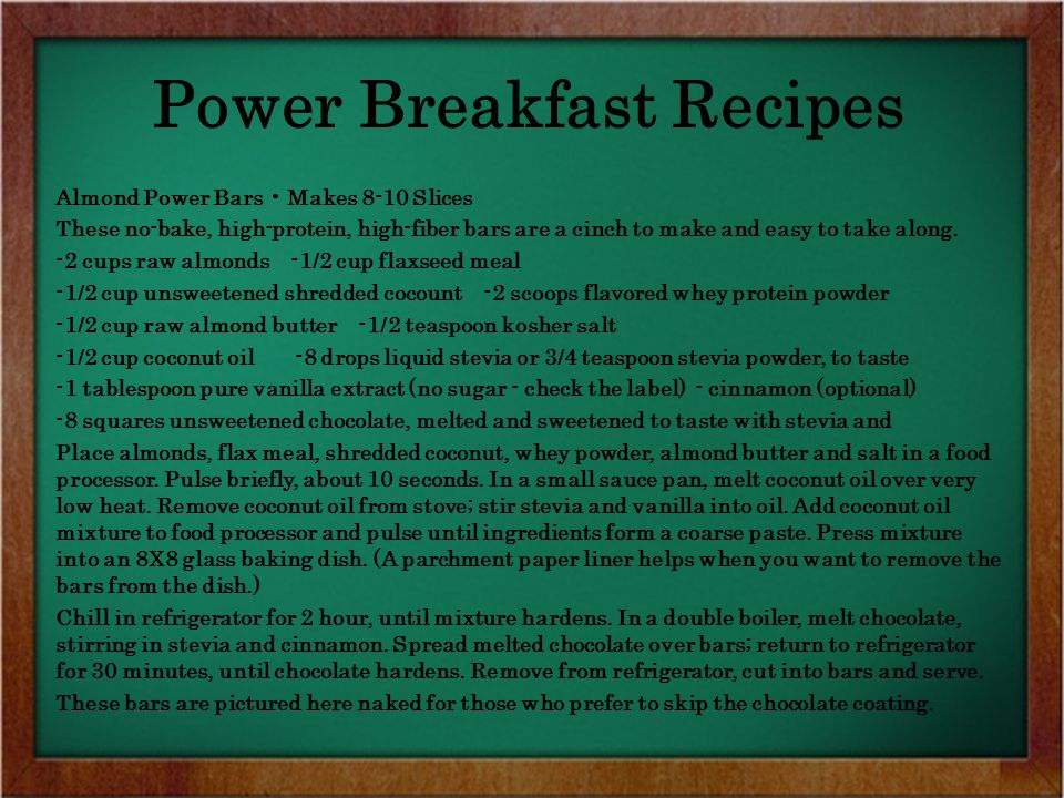 Power Breakfast Recipes Almond Power Bars Makes 8-10 Slices These no-bake, high-protein, high-fiber bars are a cinch to make and easy to take along.