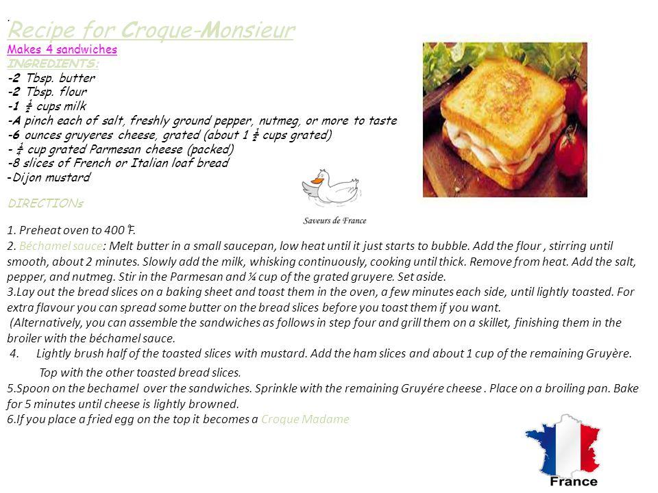Recipe for Croque-Monsieur Makes 4 sandwiches INGREDIENTS: -2 Tbsp. butter -2 Tbsp. flour -1 ½ cups milk -A pinch each of salt, freshly ground pepper,