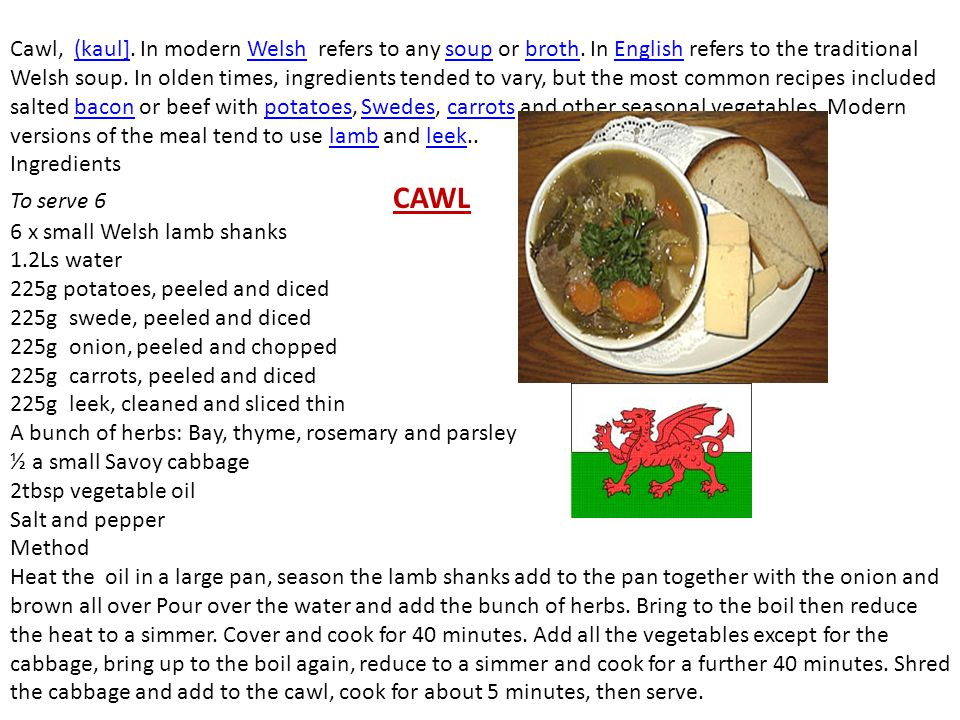 Cawl, (kaul]. In modern Welsh refers to any soup or broth. In English refers to the traditional Welsh soup. In olden times, ingredients tended to vary