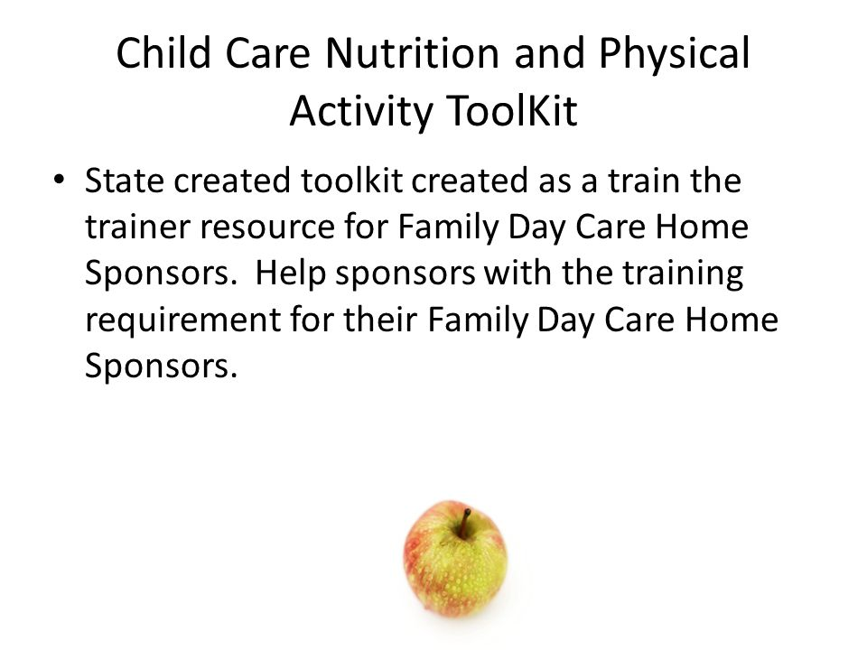 Child Care Nutrition and Physical Activity ToolKit State created toolkit created as a train the trainer resource for Family Day Care Home Sponsors. He