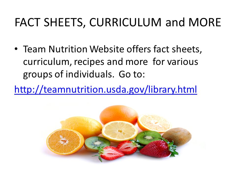 FACT SHEETS, CURRICULUM and MORE Team Nutrition Website offers fact sheets, curriculum, recipes and more for various groups of individuals. Go to: htt