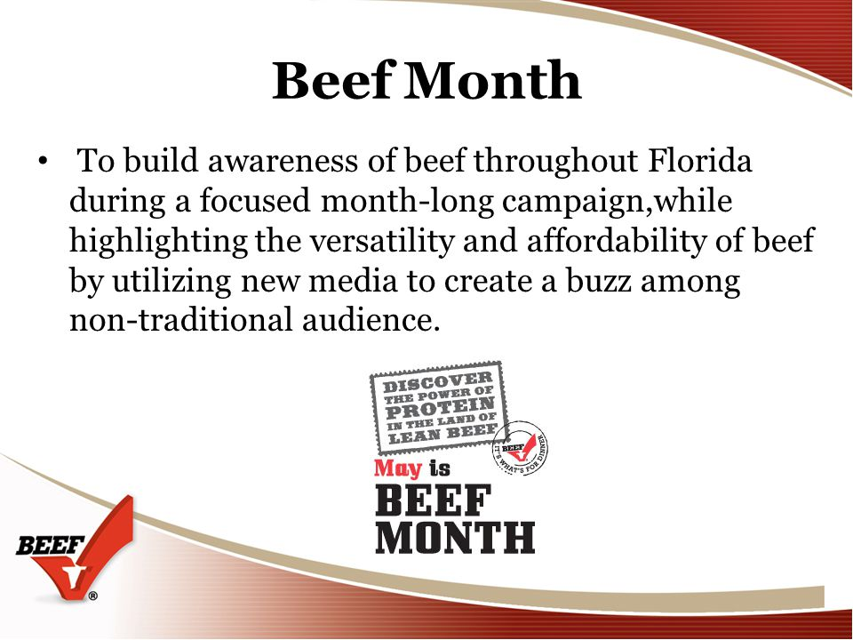 Beef Month To build awareness of beef throughout Florida during a focused month-long campaign,while highlighting the versatility and affordability of beef by utilizing new media to create a buzz among non-traditional audience.